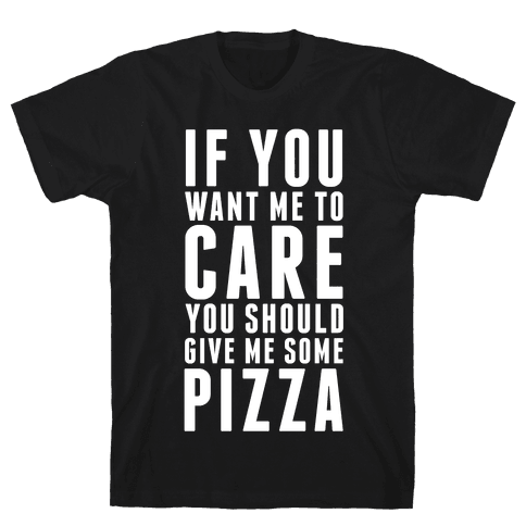 If You Want Me to Care You Should Give Me Some Pizza Mens T-Shirt