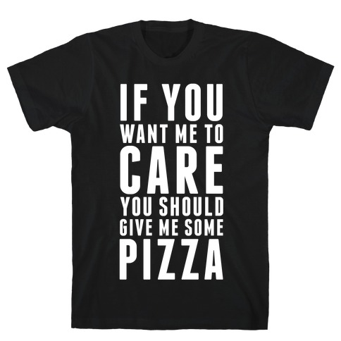 If You Want Me to Care You Should Give Me Some Pizza T-Shirt