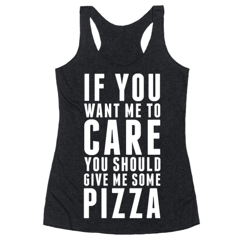 If You Want Me to Care You Should Give Me Some Pizza Racerback Tank Top