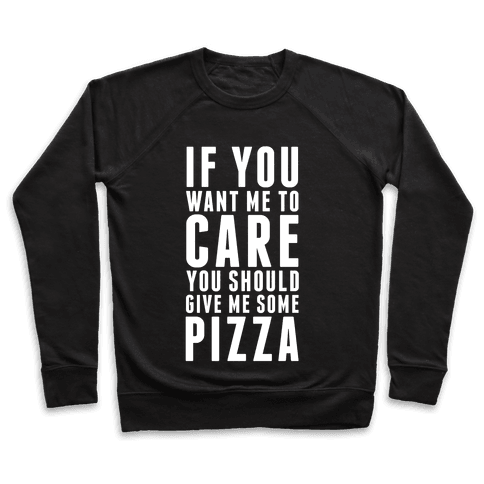 If You Want Me to Care You Should Give Me Some Pizza Pullover