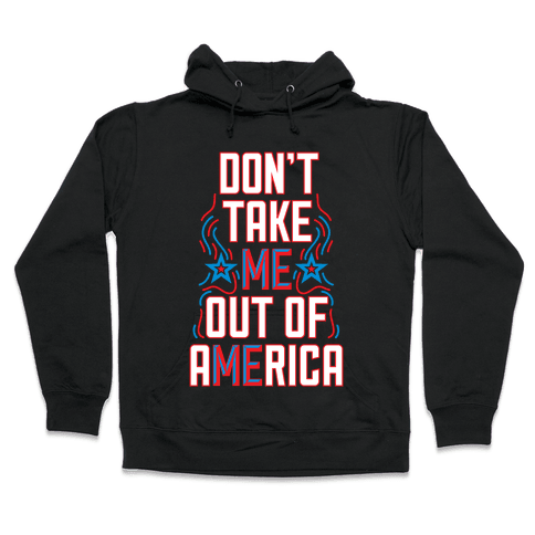 Don't Take Me Out Of America Hooded Sweatshirt