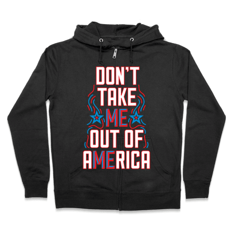 Don't Take Me Out Of America Zip Hoodie