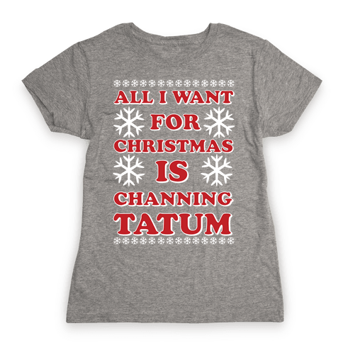 All I Want for Christmas is Channing Tatum Womens T-Shirt