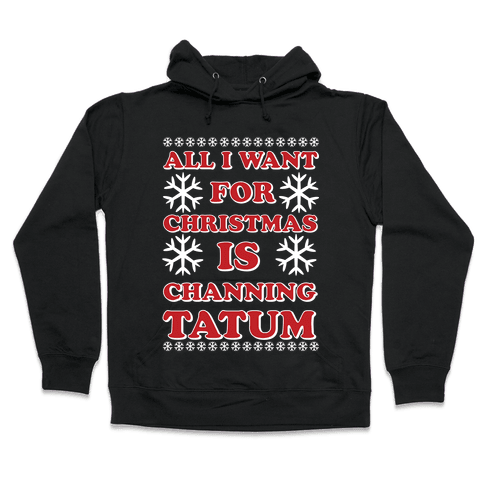 All I Want for Christmas is Channing Tatum Hooded Sweatshirt