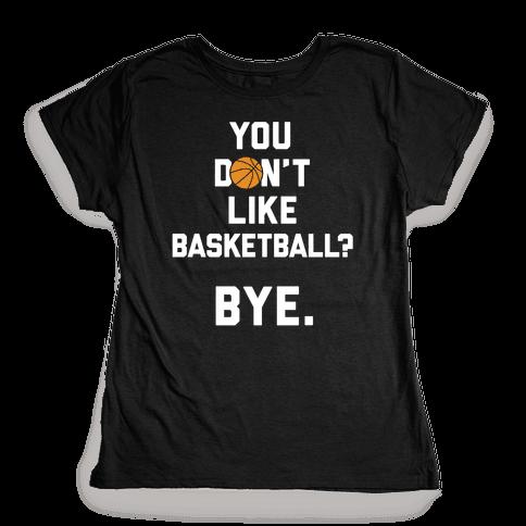 You Don't Like Basketball? Womens T-Shirt