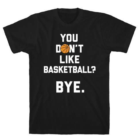 You Don't Like Basketball? Mens T-Shirt