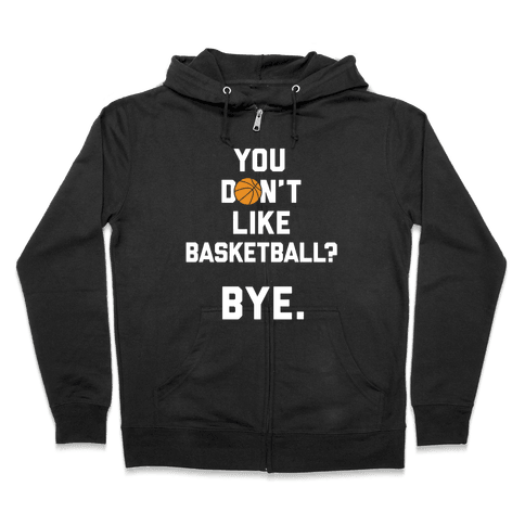 You Don't Like Basketball? Zip Hoodie