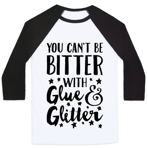 0b9ee022 You Can't Be Bitter With Glue And Glitter Baseball Tee