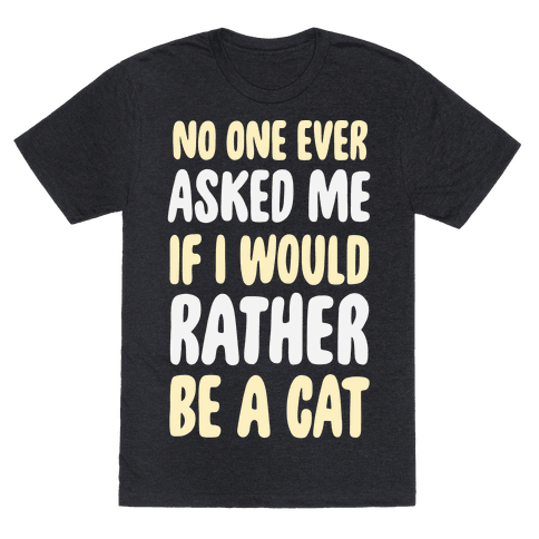 No One Ever Asked Me If I Would Rather Be A Cat