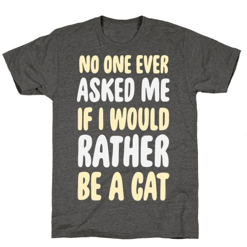 No One Ever Asked Me If I Would Rather Be A Cat T-Shirt