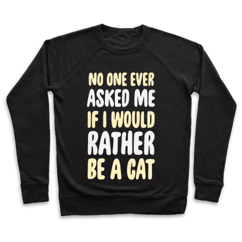 No One Ever Asked Me If I Would Rather Be A Cat Pullover