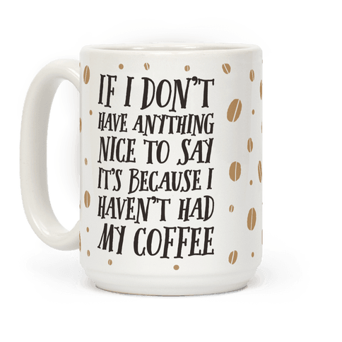 If I Don't Have Anything Nice To Say It's Because I Haven't Had My Coffee
