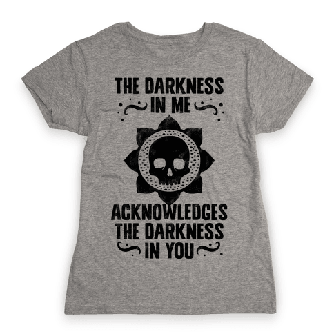The Darkness In Me Acknowledges The Darkness in You Womens T-Shirt
