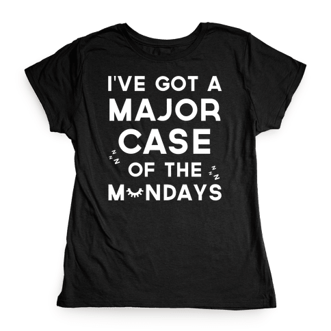 I've Got A Major Case Of The Mondays Womens T-Shirt