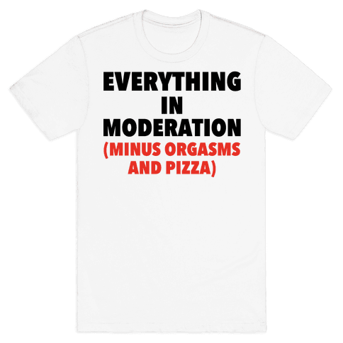 Everything in Moderation Minus Orgasms and Pizza Mens T-Shirt