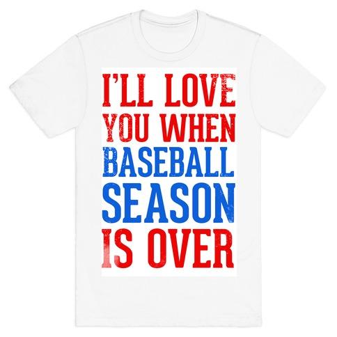 I'll Love You When Baseball Season is Over T-Shirt