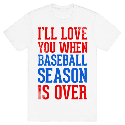 I'll Love You When Baseball Season is Over Mens T-Shirt