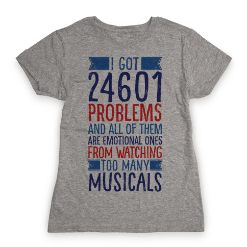 I Got 24601 Problems (All Of Them Are Musicals) Womens T-Shirt