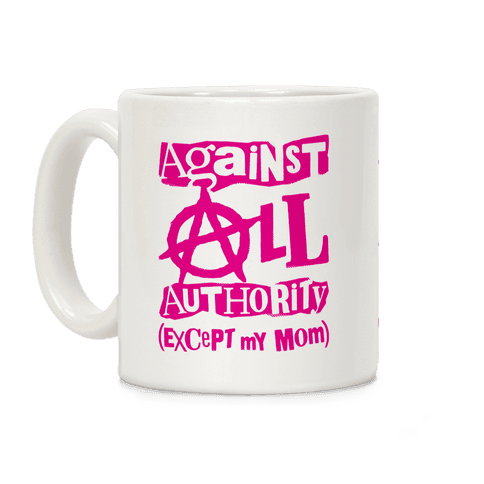 Against All Authority Except My Mom Coffee Mug