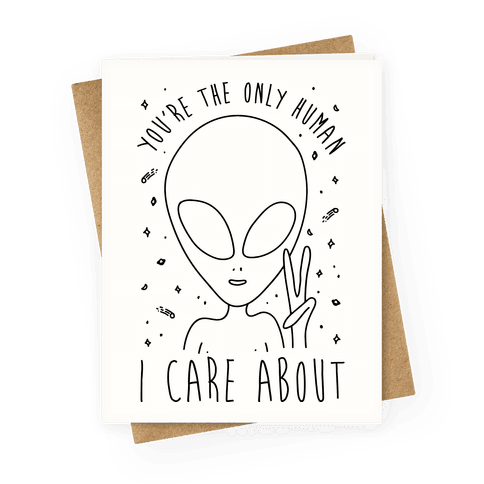 You're The Only Human I Care About Greeting Card