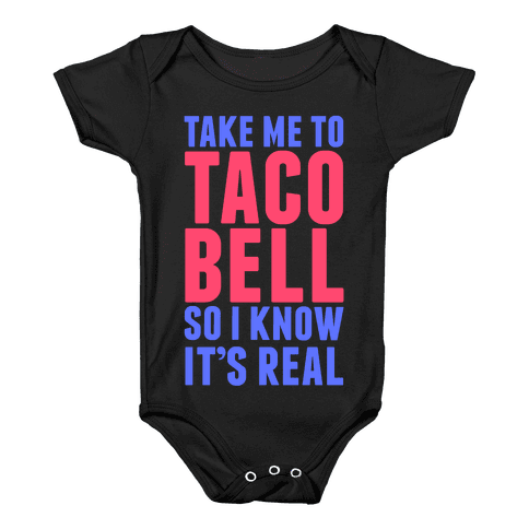 Take Me To Taco Bell So I Know It's Real Baby Onesy