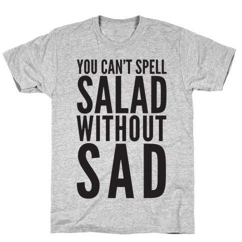 You Can't Spell Salad Without Sad T-Shirt