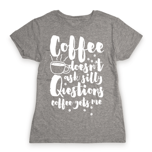 Coffee Doesn't Ask Silly Questions Womens T-Shirt