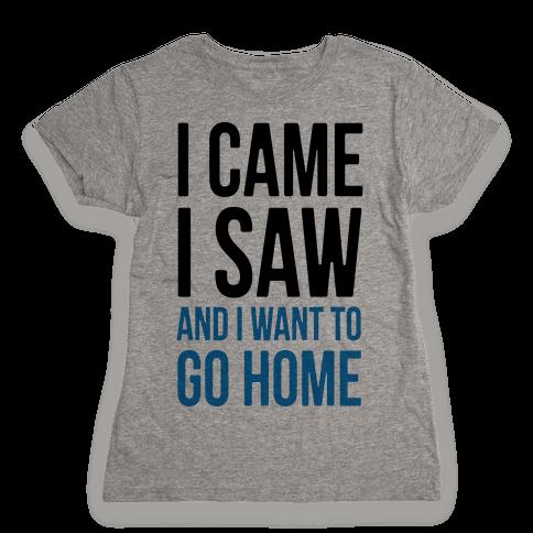 I Came I Saw And I Want To Go Home Womens T-Shirt