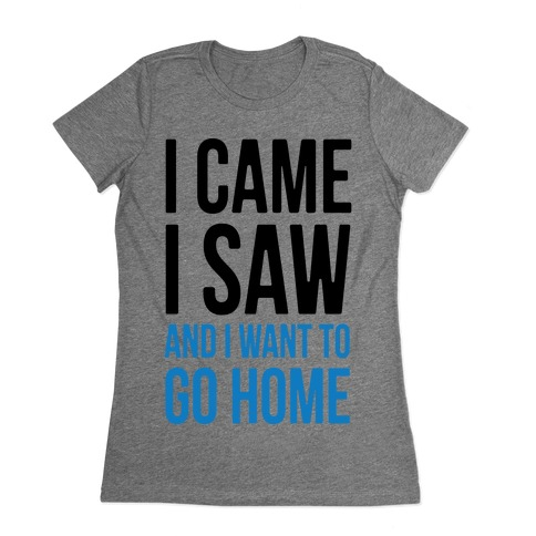 I Came I Saw And I Want To Go Home Womens T-Shirt