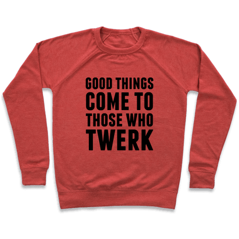Good Things Come To Those Who Twerk Pullover