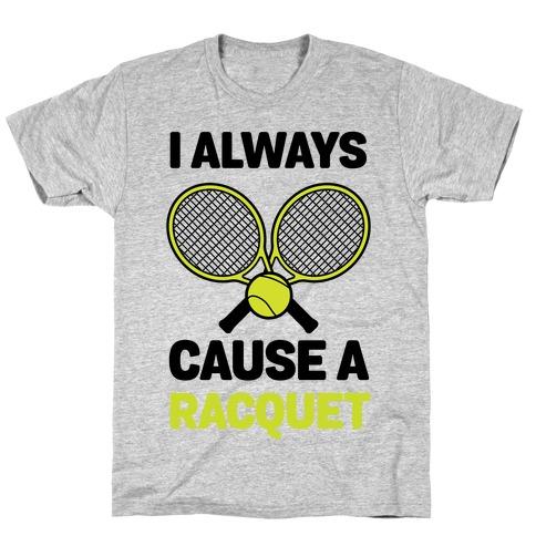 I Always Cause A Racquet T-Shirt
