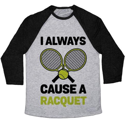 I Always Cause A Racquet Baseball Tee