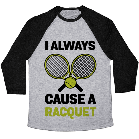 I Always Cause A Racquet Baseball Tee