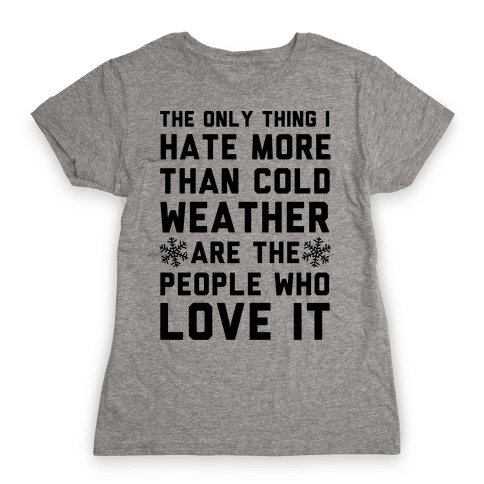 The Only Thing I Hate More Than Cold Weather Womens T-Shirt