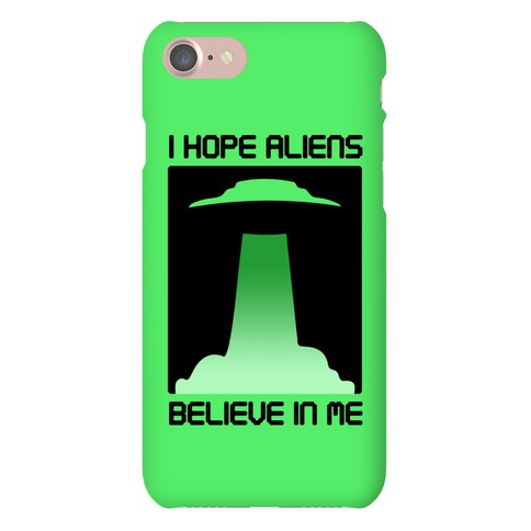 I Hope Aliens Believe In Me Phone Case
