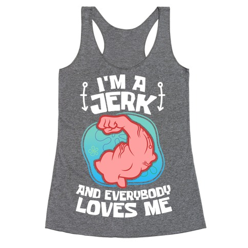 I'm A Jerk And Everyone Loves Me Racerback Tank Top