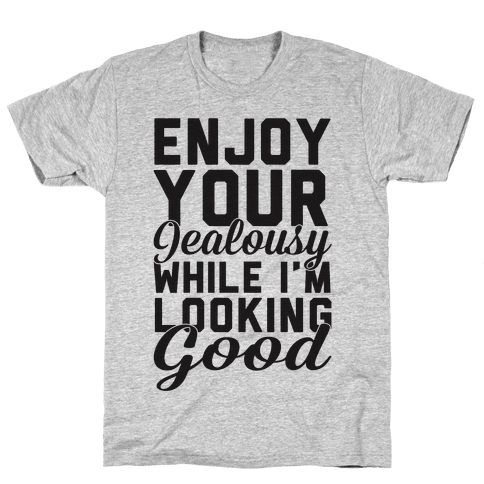 Enjoy Your Jealousy While I'm Looking Good Mens T-Shirt