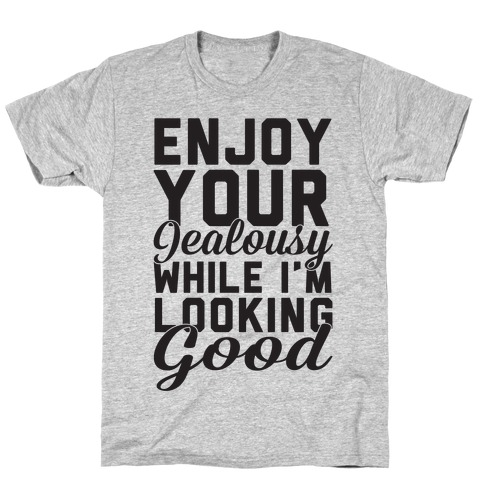 Enjoy Your Jealousy While I'm Looking Good T-Shirt