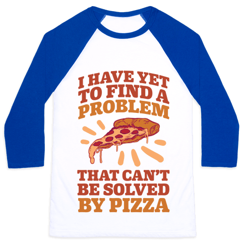 I Have Yet To Find A Problem That Can't Be Solved By Pizza Baseball Tee