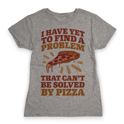 I Have Yet To Find A Problem That Can't Be Solved By Pizza Womens T-Shirt