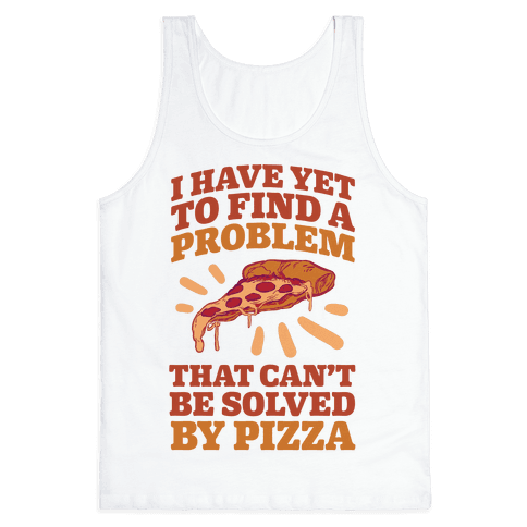 I Have Yet To Find A Problem That Can't Be Solved By Pizza Tank Top
