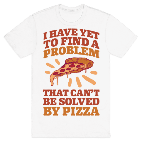 I Have Yet To Find A Problem That Can't Be Solved By Pizza Mens T-Shirt
