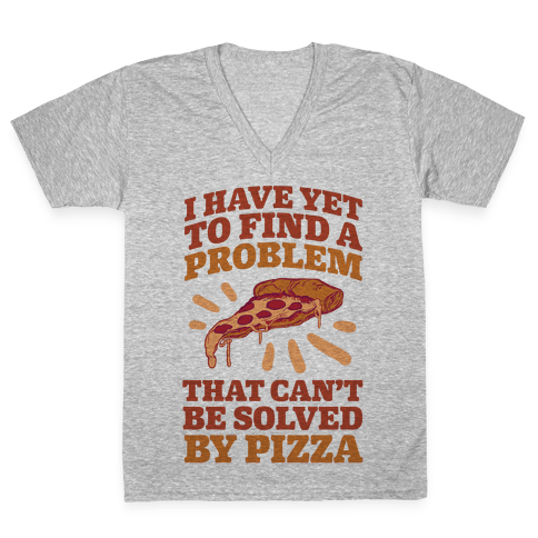 I Have Yet To Find A Problem That Can't Be Solved By Pizza V-Neck Tee Shirt