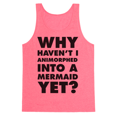 Why Haven't I Animorphed Into A Mermaid Yet? Tank Top