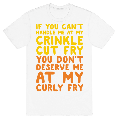 If You Can't Handle Me At My Crinkle Cut Fry You Don't Deserve Me At My Curly Fry Mens T-Shirt