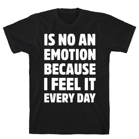 Is No An Emotion Because I Feel It Every Day T-Shirt