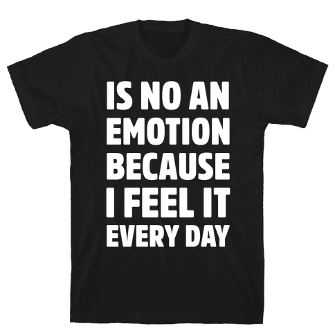 Is No An Emotion Because I Feel It Every Day Mens T-Shirt