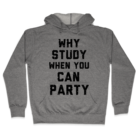 Why Study When You Can Party Hooded Sweatshirt