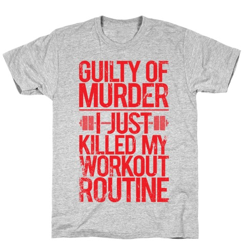 Guilty Of Murder - I Just Killed My Workout Routine T-Shirt