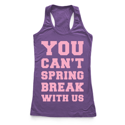 You Can't Spring Break With Us Racerback Tank Top